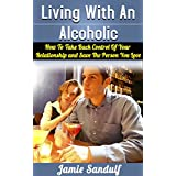 Living With An Alcoholic: How To Take Back Control Of Your Relationship and Save The Person You Love (Alcoholism and Substance Abuse) ~ Jamie Sandulf