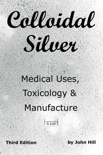 By John Hill: Colloidal Silver Medical Uses, Toxicology & Manufacture Third (3rd) Edition
