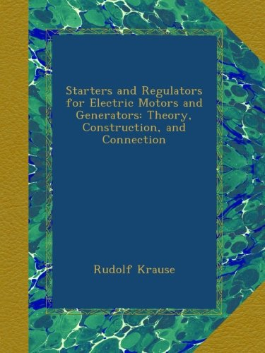 Starters And Regulators For Electric Motors And Generators: Theory, Construction, And Connection