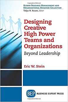 Designing Creative High Power Teams And Organizations: Beyond Leadership (Human Resource Management And Organizational Behavior Collection)