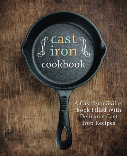 Cast Iron Cookbook: A Cast Iron Skillet Book Filled With Delicious Cast Iron Recipes by BookSumo Press
