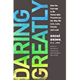 Daring Greatly: How the Courage to Be Vulnerable Transforms the Way We Live, Love, Parent, and Lead ~ Brene Brown