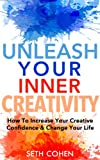 Creativity: How To Increase Your Creative Confidence & Change Your Life (Creative Confidence In Life & Business)