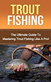Trout Fishing: The Ultimate Guide to Mastering Trout Fishing Like A Pro! (trout fishing, catching trout, catching trout with flies, fishing, trout, how to catch trout, fishing tips, how to fish)