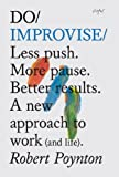 Do Improvise: Less push. More pause. Better results. A new approach to work (and life) (Do Books Book 1) (English Edition)