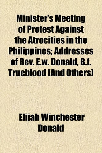Minister's Meeting of Protest Against the Atrocities in the Philippines; Addresses of Rev. E.w. Donald, B.f. Trueblood [And Others]