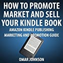 How to Promote, Market and Sell Your Kindle Book: Amazon Kindle Publishing Marketing and Promotion Guide
