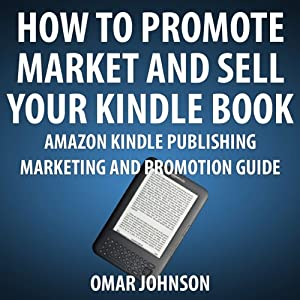 How to Promote, Market and Sell Your Kindle Book: Amazon Kindle Publishing Marketing and Promotion Guide | [Omar Johnson]