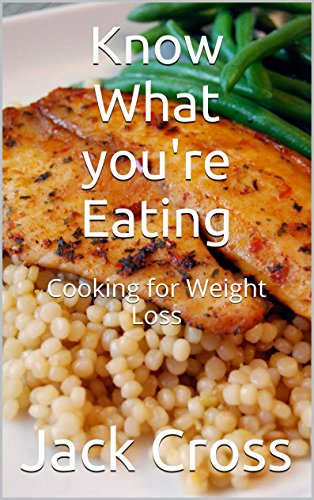 Know What you're Eating: Cooking for Weight Loss by Jack Cross
