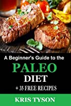 Paleo Diet: A Beginner's Guide to the Paleo Diet + 35 FREE RECIPES: A Simple Start to Achieving Optimal Health and Weight Loss through the Original Human Diet (Kris Tyson's Healthy Recipes) (Volume 1)