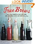 True Brews: How to Craft Fermented Ci...