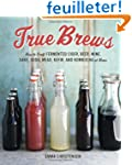 True Brews: How to Craft Fermented Ci...