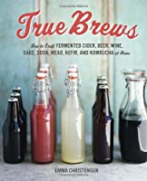 True Brews: How to Craft Fermented Cider, Beer, Wine, Sake, Soda, Mead, Kefir, and Kombucha at Home