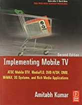 Implementing Mobile TV: ATSC Mobile DTV, MediaFLO, DVB-H/SH, DMB,WiMAX, 3G Systems, and Rich Media Applications (Focal Press Media Technology Professional Series)