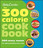 Betty Crocker The 300 Calorie Cookbook: 300 tasty meals for eating healthy everyday (Betty Crocker Books)