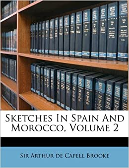 Sketches In Spain And Morocco, Volume 2: Sir Arthur de Capell Brooke