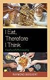 Raymond Boisvert I Eat, Therefore I Think: Food and Philosophy