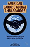 American Labors Global Ambassadors: The International History of the AFL-CIO during the Cold War
