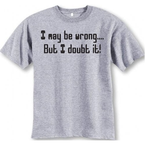 I May Be Wrong..but I Doubt It T-shirt (XX-Large, Gray)