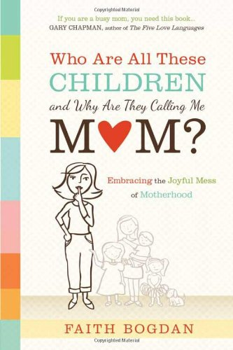 Who Are All These Children and Why Are They Calling Me Mom?: Embracing the Joyful Mess of Motherhood, Bogdan, Faith