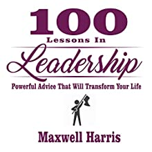100 Lessons in Leadership: Powerful Advice That Will Transform Your Life Audiobook by Maxwell Harris Narrated by Robert V. Gallant