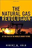 The Natural Gas Revolution: At the Pivot of the World's Energy Future (0133353516) by Kolb, Robert