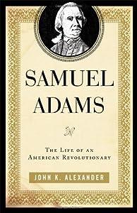 Samuel Adams: The Life of an American Revolutionary