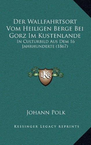 Der Wallfahrtsort Vom Heiligen Berge Bei Gorz Im Kustenlande: In Culturbild Aus Dem 16 Jahrhunderte (1867)