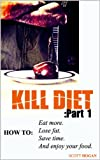 KILL DIET Part 1: How to Eat More, Lose Fat, Save Time, and Enjoy Your Food (KILL DIET Series)