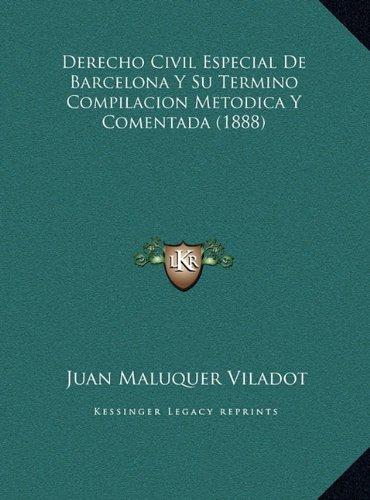 Derecho Civil Especial de Barcelona y Su Termino Compilacionderecho Civil Especial de Barcelona y Su Termino Compilacion Metodica y Comentada (1888) M