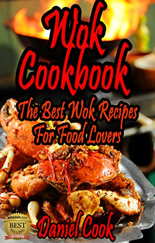 Wok Cookbook: The Best Wok Recipes For Food Lovers (wok recipes, wok cookbook, wok cooking) by Daniel Cook