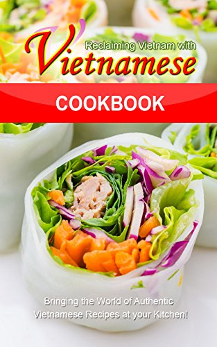 Reclaiming Vietnam with Vietnamese Cookbook: Bringing the World of Authentic Vietnamese Recipes at your Kitchen!! by Bobby Flatt
