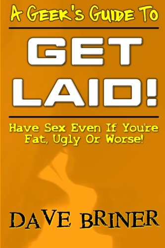 A Geek's Guide To Get Laid!: Have Sex Even If You're Fat, Ugly or Worse! Dave Briner