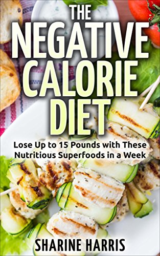 The Negative Calorie Diet: Lose Up to 15 Pounds with These Nutritious Superfoods in a Week (Negative Calorie Foods, Low Calorie) by Sharine Harris
