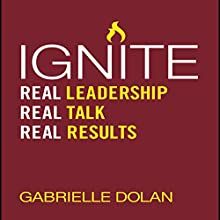 Ignite: Real Leadership, Real Talk, Real Results Audiobook by Gabrielle Dolan Narrated by Karen Saltus