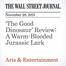 'The Good Dinosaur' Review: A Warm-Blooded Jurassic Lark (       UNABRIDGED) by Joe Morgenstern Narrated by Paul Ryden