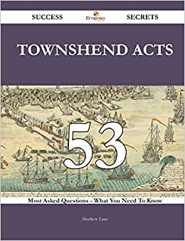 Townshend Acts 53 Success Secrets: 53 Most Asked Questions On Townshend Acts - What You Need To Know