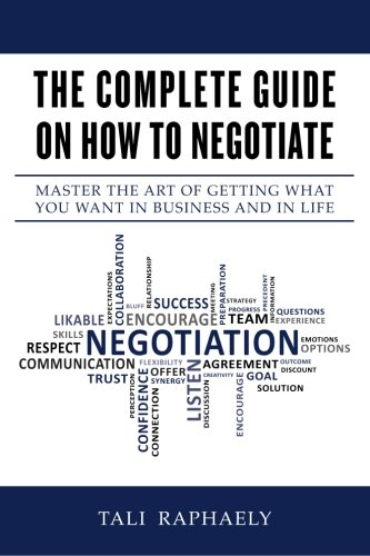 The Complete Guide On How To Negotiate: Master the Art of Getting What You Want in Business and in Life