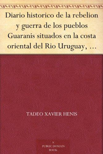 Diario historico de la rebelion y guerra de los pueblos Guaranis situados en la costa oriental del Rio Uruguay, del año de 1754 (Spanish Edition)