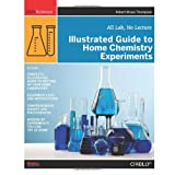Illustrated Guide to Home Chemistry Experiments: All Lab, No Lectureby Robert Bruce Thompson