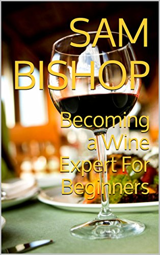 Becoming a Wine Expert For Beginners by Sam Bishop