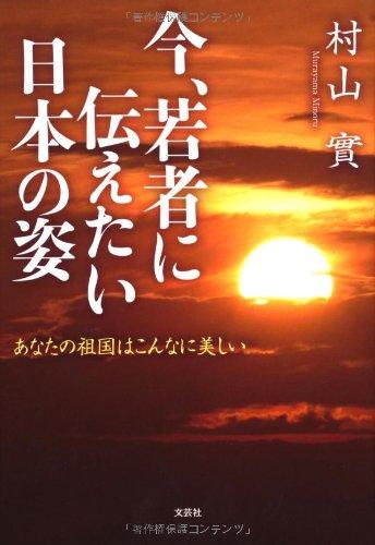 今、若者に伝えたい日本の姿—あなたの祖国はこんなに美しい