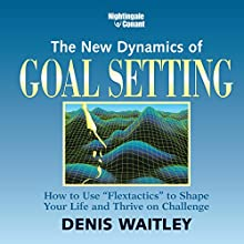 The New Dynamics of Goal Setting: How to Use 'Flexactics' to Shape Your Life and Thrive on Challenge  by Denis Waitley Narrated by Denis Waitley