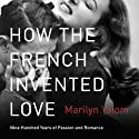 How the French Invented Love: Nine Hundred Years of Passion and Romance (       UNABRIDGED) by Marilyn Yalom Narrated by Christine Williams