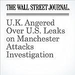 U.K. Angered Over U.S. Leaks on Manchester Attacks Investigation | Jenny Gross,Del Quentin Wilber,Julian E. Barnes