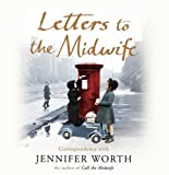 Jennifer Worth Letters to the Midwife: Correspondence with Jennifer Worth, the Author of Call the Midwife