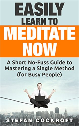 Easily Learn to Meditate Now: A Short No-Fuss Guide to Mastering a Single Method—For Busy People by Stefan Cockroft
