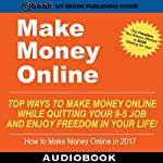 Make Money Online: Top Ways to Make Money Online While Quitting Your 9-5 Job and Enjoy Freedom in Your Life! |  My Ebook Publishing House