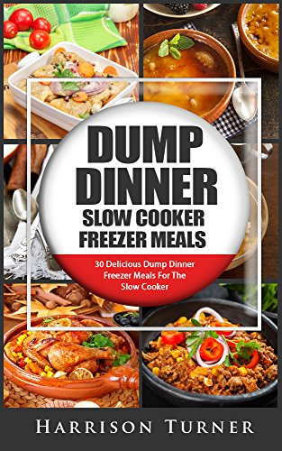 Dump Dinner Slow Cooker Freezer Meals: 30 Delicious Dump Dinner Freezer Meals For The Slow Cooker by Harrison Turner