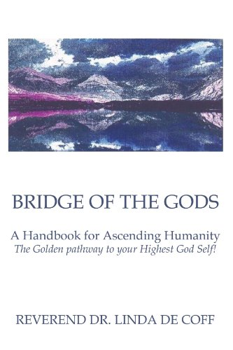 Book: Bridge of the Gods - A Handbook for Ascending Humanity The Golden Pathway to your Highest God Self! by Reverend Dr. Linda De Coff